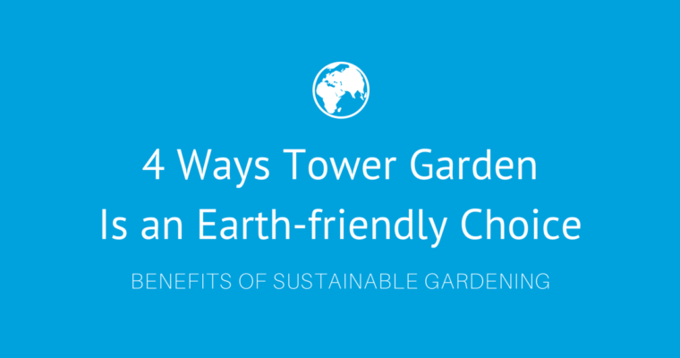 4 Ways Tower Garden Is an Earth-friendly Choice